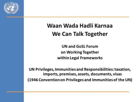 Waan Wada Hadli Karnaa We Can Talk Together UN and GoSL Forum on Working Together within Legal Frameworks UN Privileges, Immunities and Responsibilities: