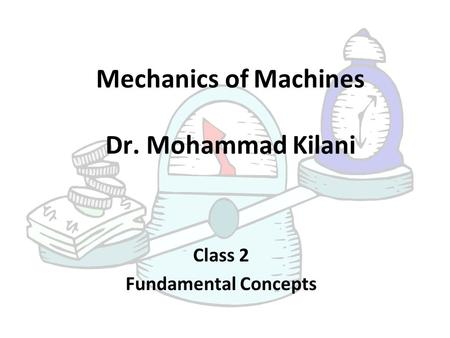 Mechanics of Machines Dr. Mohammad Kilani Class 2 Fundamental Concepts.