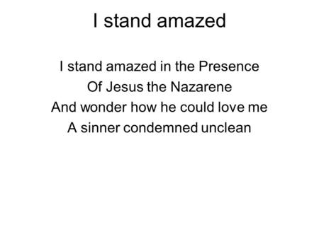 I stand amazed I stand amazed in the Presence Of Jesus the Nazarene And wonder how he could love me A sinner condemned unclean.