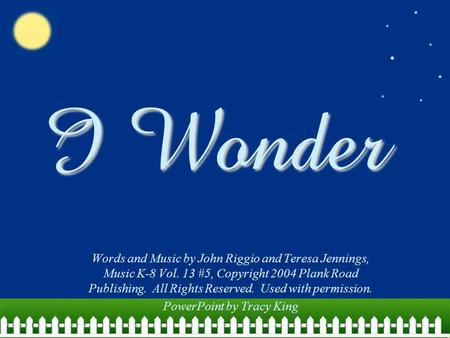 I Wonder Words and Music by John Riggio and Teresa Jennings, Music K-8 Vol. 13 #5, Copyright 2004 Plank Road Publishing. All Rights Reserved. Used with.