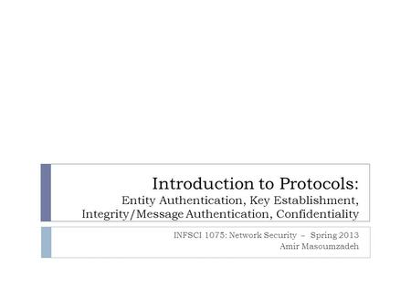 Introduction to Protocols: Entity Authentication, Key Establishment, Integrity/Message Authentication, Confidentiality INFSCI 1075: Network Security –