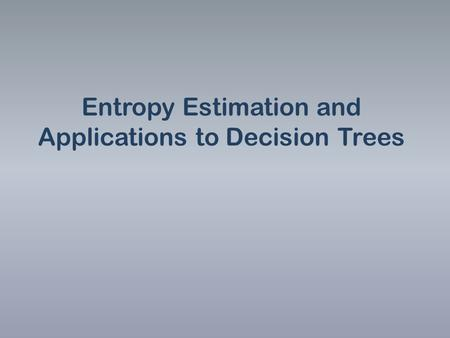 Entropy Estimation and Applications to Decision Trees.