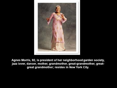 Agnes Morris, 92, is president of her neighborhood garden society, jazz lover, dancer, mother, grandmother, great-grandmother, great- great grandmother;