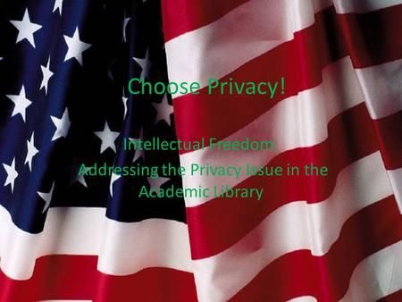 I Choose Privacy! Intellectual Freedom: Addressing the Privacy Issue in the Academic Library.