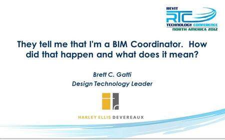 They tell me that I'm a BIM Coordinator. How did that happen and what does it mean? Brett C. Gatti Design Technology Leader.