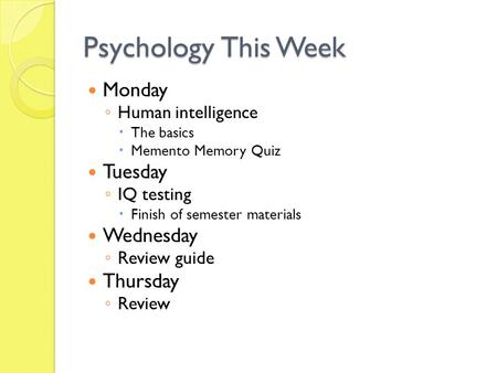 Psychology This Week Monday ◦ Human intelligence  The basics  Memento Memory Quiz Tuesday ◦ IQ testing  Finish of semester materials Wednesday ◦ Review.