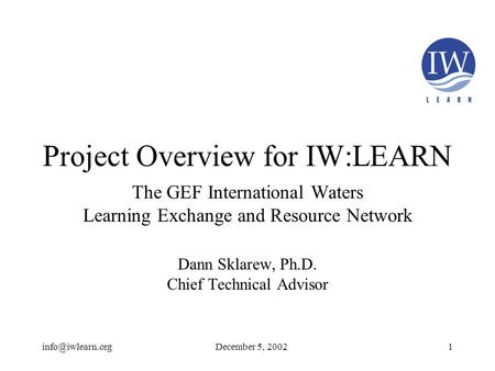 Project Overview for IW:LEARN The GEF International Waters Learning Exchange and Resource Network Dann Sklarew, Ph.D. Chief Technical.