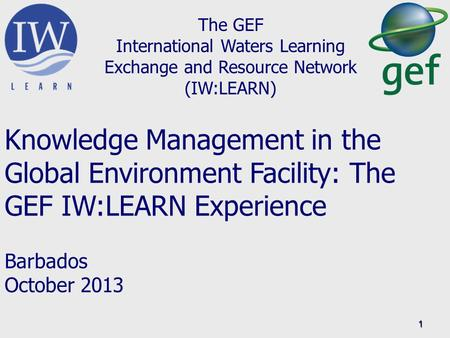 1 The GEF International Waters Learning Exchange and Resource Network (IW:LEARN) Knowledge Management in the Global Environment Facility: The GEF IW:LEARN.