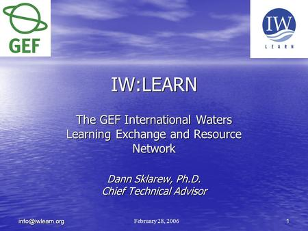 IW:LEARN The GEF International Waters Learning Exchange and Resource Network Dann Sklarew, Ph.D. Chief Technical Advisor February 28,