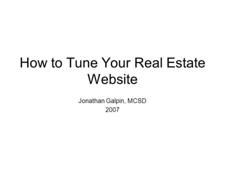 How to Tune Your Real Estate Website Jonathan Galpin, MCSD 2007.