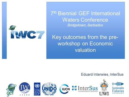 Eduard Interwies, InterSus 7 th Biennial GEF International Waters Conference Bridgetown, Barbados Key outcomes from the pre- workshop on Economic valuation.