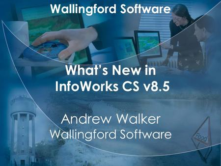 Wallingford Software What's New in InfoWorks CS v8.5 Andrew Walker Wallingford Software.