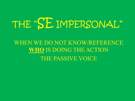 "THE "" SE IMPERSONAL"" WHEN WE DO NOT KNOW/REFERENCE WHO IS DOING THE ACTION THE PASSIVE VOICE."
