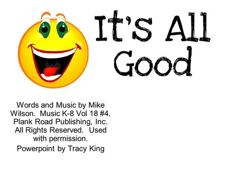 It's All Good Words and Music by Mike Wilson. Music K-8 Vol 18 #4. Plank Road Publishing, Inc. All Rights Reserved. Used with permission. Powerpoint by.