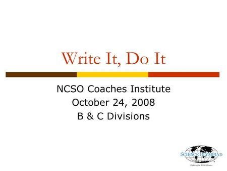 Write It, Do It NCSO Coaches Institute October 24, 2008 B & C Divisions.