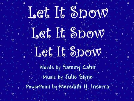 Words by Sammy Cahn Music by Julie Styne PowerPoint by Meredith H. Inserra Let It Snow Let It Snow Let It Snow.