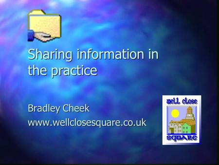 Sharing information in the practice Bradley Cheek www.wellclosesquare.co.uk.