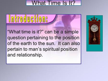"What Time Is It? ""What time is it?"" can be a simple question pertaining to the position of the earth to the sun. It can also pertain to man's spiritual."