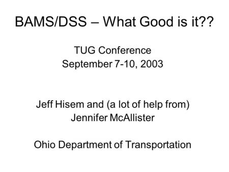 BAMS/DSS – What Good is it?? TUG Conference September 7-10, 2003 Jeff Hisem and (a lot of help from) Jennifer McAllister Ohio Department of Transportation.