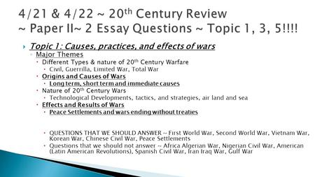  Topic 1: Causes, practices, and effects of wars ◦ Major Themes  Different Types & nature of 20 th Century Warfare  Civil, Guerrilla, Limited War, Total.