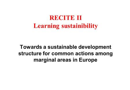 RECITE II Learning sustainibility Towards a sustainable development structure for common actions among marginal areas in Europe.