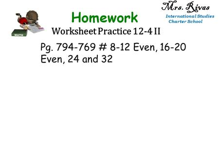Worksheet Practice 12-4 II Mrs. Rivas International Studies Charter School Pg. 794-769 # 8-12 Even, 16-20 Even, 24 and 32.