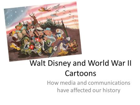 Walt Disney and World War II Cartoons How media and communications have affected our history.