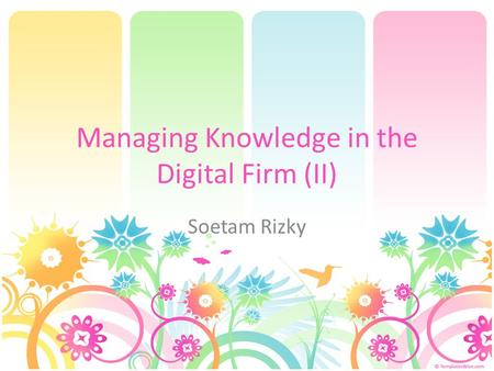 Managing Knowledge in the Digital Firm (II) Soetam Rizky.