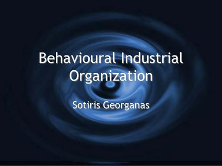 Behavioural Industrial Organization Sotiris Georganas.