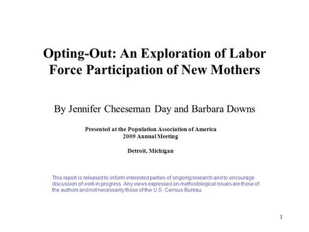 1 Opting-Out: An Exploration of Labor Force Participation of New Mothers By Jennifer Cheeseman Day and Barbara Downs Presented at the Population Association.