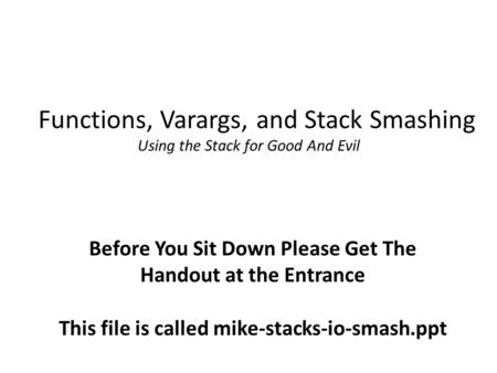 Functions, Varargs, and Stack Smashing Using the Stack for Good And Evil Before You Sit Down Please Get The Handout at the Entrance This file is called.
