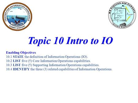 Topic 10 Intro to IO Enabling Objectives 10.1 STATE the definition of Information Operations (IO). 10.2 LIST five (5) Core Information Operations capabilities.
