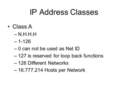 IP Address Classes Class A –N.H.H.H –1-126 –0 can not be used as Net ID –127 is reserved for loop back functions –126 Different Networks –16.777.214 Hosts.