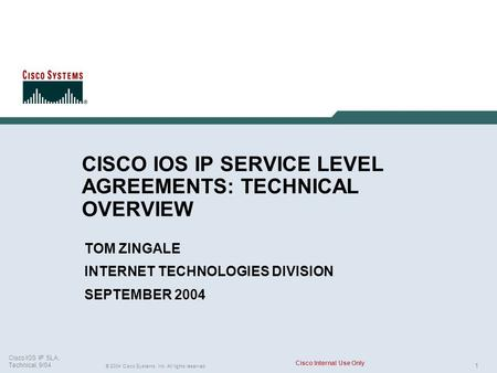 1 © 2004 Cisco Systems, Inc. All rights reserved. Cisco IOS IP SLA, Technical, 9/04 Cisco Internal Use Only CISCO IOS IP SERVICE LEVEL AGREEMENTS: TECHNICAL.