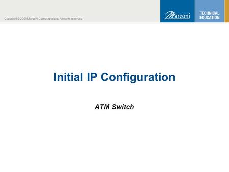 Copyright © 2005 Marconi Corporation plc. All rights reserved Initial IP Configuration ATM Switch.