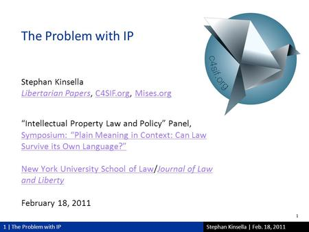 "1 | The Problem with IPStephan Kinsella | Feb. 18, 2011 ""Intellectual Property Law and Policy"" Panel, Symposium: ""Plain Meaning in Context: Can Law Survive."