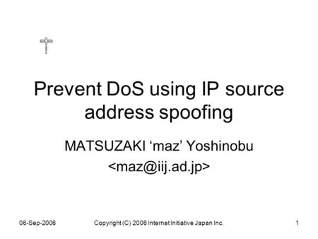 06-Sep-2006Copyright (C) 2006 Internet Initiative Japan Inc.1 Prevent DoS using IP source address spoofing MATSUZAKI 'maz' Yoshinobu.
