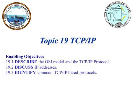 Topic 19 TCP/IP Enabling Objectives 19.1 DESCRIBE the OSI model and the TCP/IP Protocol. 19.2 DISCUSS IP addresses. 19.3 IDENTIFY common TCP/IP based protocols.