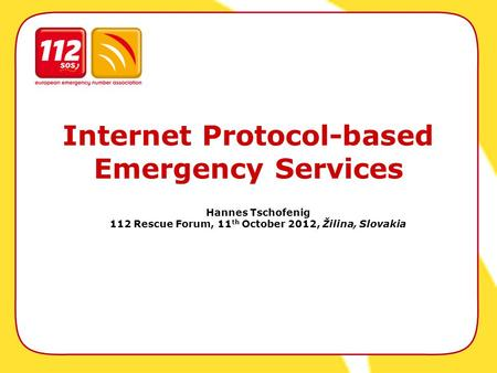 Internet Protocol-based Emergency Services Hannes Tschofenig 112 Rescue Forum, 11 th October 2012, Žilina, Slovakia.