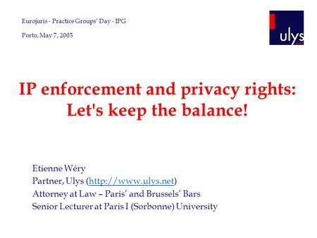 IP enforcement and privacy rights: Let's keep the balance! Etienne Wéry Partner, Ulys (http://www.ulys.net)http://www.ulys.net Attorney at Law – Paris'