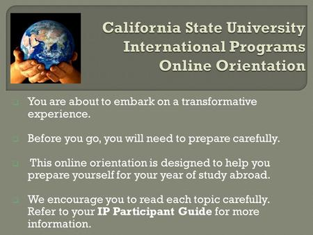  You are about to embark on a transformative experience.  Before you go, you will need to prepare carefully.  This online orientation is designed to.