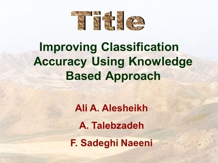 Improving Classification Accuracy Using Knowledge Based Approach Ali A. Alesheikh A. Talebzadeh F. Sadeghi Naeeni.