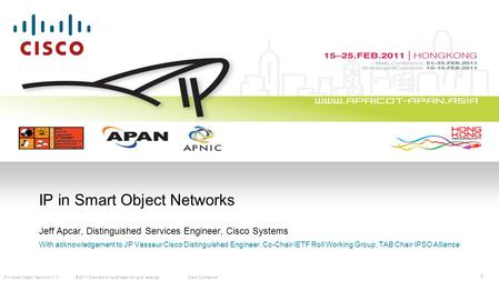 © 2011 Cisco and/or its affiliates. All rights reserved.Cisco ConfidentialIP in Smart Object Networks V1.7 1 IP in Smart Object Networks Jeff Apcar, Distinguished.