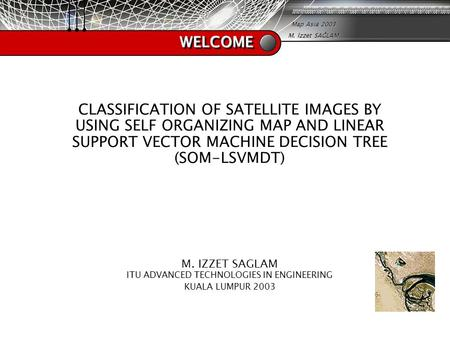 Map Asia 2003 M. İzzet SAĞLAM WELCOMEWELCOME CLASSIFICATION OF SATELLITE IMAGES BY USING SELF ORGANIZING MAP AND LINEAR SUPPORT VECTOR MACHINE DECISION.