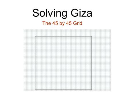 Solving Giza The 45 by 45 Grid. Solving Giza Using the 45 by 45 Grid Marking the 44 by 44 grid inside.