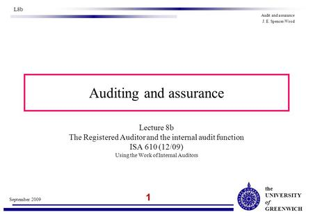 The UNIVERSITY of GREENWICH 1 September 2009 L8b Audit and assurance J. E. Spencer-Wood Auditing and assurance Lecture 8b The Registered Auditor and the.