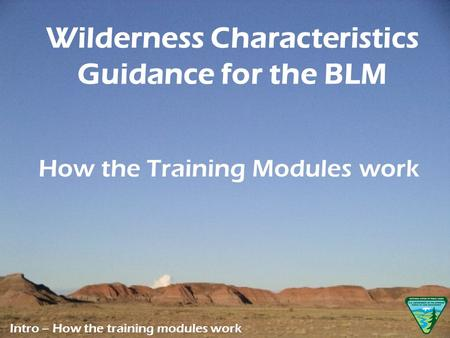 How the Training Modules work Intro – How the training modules work Wilderness Characteristics Guidance for the BLM.