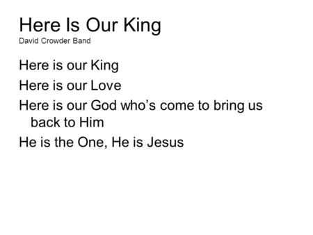Here Is Our King David Crowder Band Here is our King Here is our Love Here is our God who's come to bring us back to Him He is the One, He is Jesus.