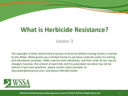 WSSA Herbicide Resistance Management Lesson 3 © 2011 WSSA All Rights Reserved What is Herbicide Resistance? Lesson 3 1 The copyright in these Weed Science.