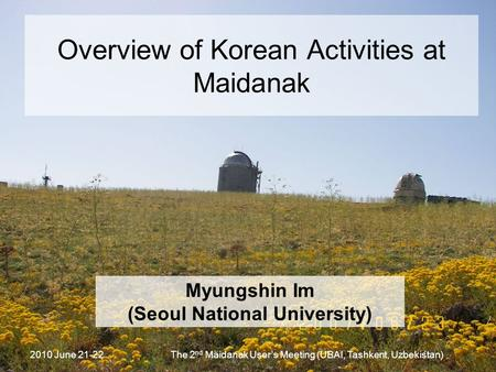 2010 June 21-22The 2 nd Maidanak User's Meeting (UBAI, Tashkent, Uzbekistan) Overview of Korean Activities at Maidanak Myungshin Im (Seoul National University)
